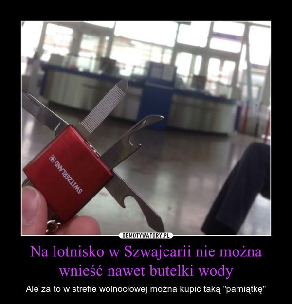 """Na lotnisko w Szwajcarii nie można wnieść nawet butelki wody – Ale za to w strefie wolnocłowej można kupić taką """"pamiątkę"""""""