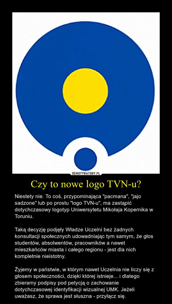 """Czy to nowe logo TVN-u? – Niestety nie. To coś, przypominająca """"pacmana"""", """"jajo sadzone"""" lub po prostu """"logo TVN-u"""", ma zastąpić dotychczasowy logotyp Uniwersytetu Mikołaja Kopernika w Toruniu. Taką decyzję podjęły Władze Uczelni bez żadnych konsultacji społecznych udowadniając tym samym, że głos studentów, absolwentów, pracowników a nawet mieszkańców miasta i całego regionu - jest dla nich kompletnie nieistotny. Żyjemy w państwie, w którym nawet Uczelnia nie liczy się z głosem społeczności, dzięki której istnieje... i dlatego zbieramy podpisy pod petycją o zachowanie dotychczasowej identyfikacji wizualnej UMK. Jeżeli uważasz, że sprawa jest słuszna - przyłącz się."""