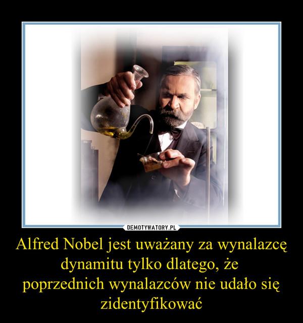 Alfred Nobel jest uważany za wynalazcę dynamitu tylko dlatego, że poprzednich wynalazców nie udało się zidentyfikować –