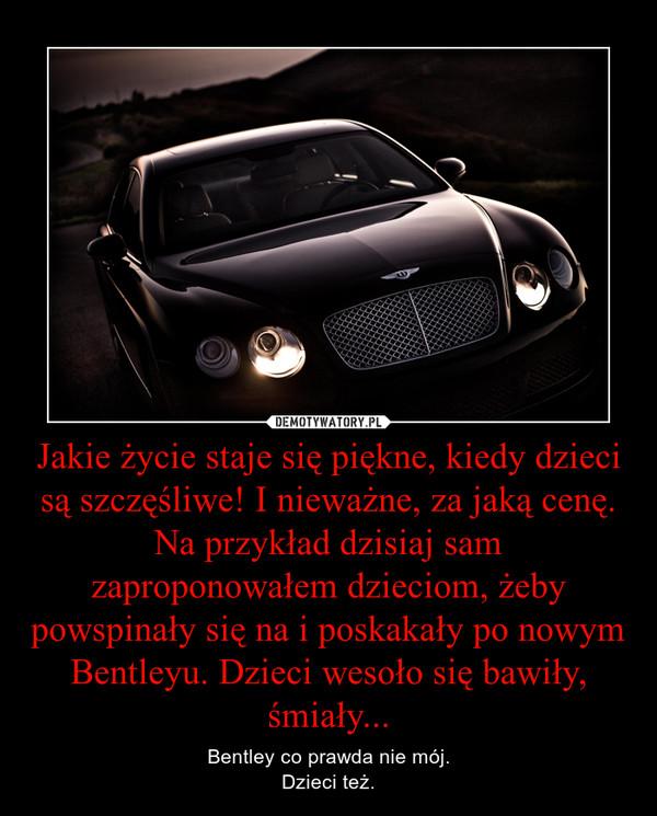 Jakie życie staje się piękne, kiedy dzieci są szczęśliwe! I nieważne, za jaką cenę. Na przykład dzisiaj sam zaproponowałem dzieciom, żeby powspinały się na i poskakały po nowym Bentleyu. Dzieci wesoło się bawiły, śmiały... – Bentley co prawda nie mój.Dzieci też.