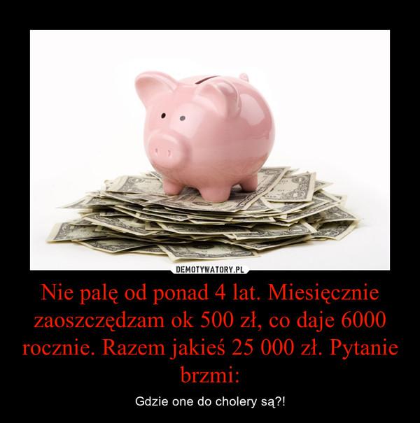 Nie palę od ponad 4 lat. Miesięcznie zaoszczędzam ok 500 zł, co daje 6000 rocznie. Razem jakieś 25 000 zł. Pytanie brzmi: – Gdzie one do cholery są?!