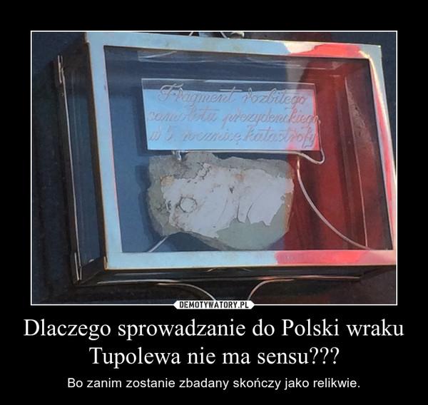 Dlaczego sprowadzanie do Polski wraku Tupolewa nie ma sensu??? – Bo zanim zostanie zbadany skończy jako relikwie.