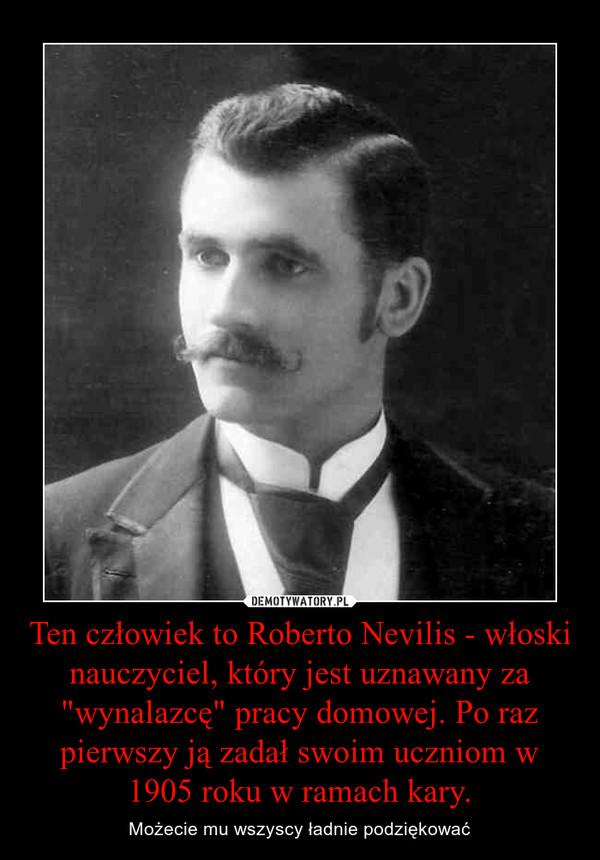 """Ten człowiek to Roberto Nevilis - włoski nauczyciel, który jest uznawany za """"wynalazcę"""" pracy domowej. Po raz pierwszy ją zadał swoim uczniom w 1905 roku w ramach kary. – Możecie mu wszyscy ładnie podziękować"""
