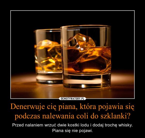 Denerwuje cię piana, która pojawia się podczas nalewania coli do szklanki? – Przed nalaniem wrzuć dwie kostki lodu i dodaj trochę whisky.Piana się nie pojawi.
