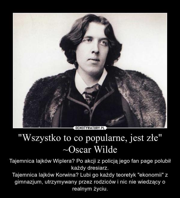 """""""Wszystko to co popularne, jest złe""""~Oscar Wilde – Tajemnica lajków Wiplera? Po akcji z policją jego fan page polubił każdy dresiarz.Tajemnica lajków Korwina? Lubi go każdy teoretyk """"ekonomii"""" z gimnazjum, utrzymywany przez rodziców i nic nie wiedzący o realnym życiu."""