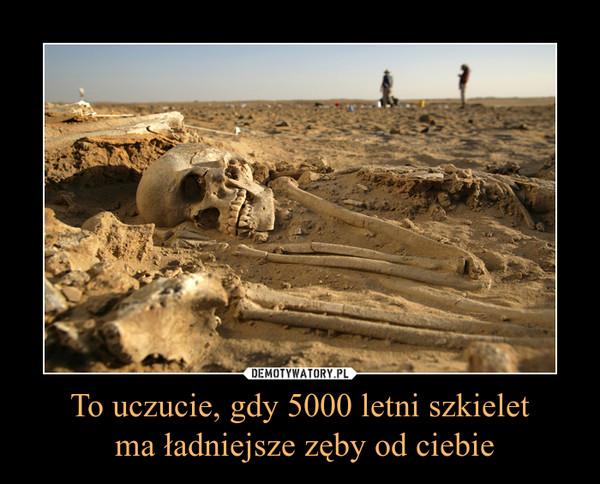 To uczucie, gdy 5000 letni szkielet ma ładniejsze zęby od ciebie –