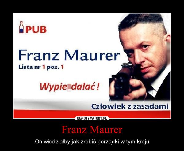 Franz Maurer – On wiedziałby jak zrobić porządki w tym kraju