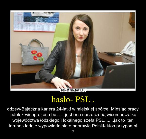 hasło- PSL . – odzew-Bajeczna kariera 24-latki w miejskiej spółce. Miesiąc pracy i stołek wiceprezesa bo...... jest ona narzeczoną wicemarszałka województwa łódzkiego i lokalnego szefa PSL........jak to  ten Jarubas ładnie wypowiada sie o naprawie Polski- ktoś przypomni  ?