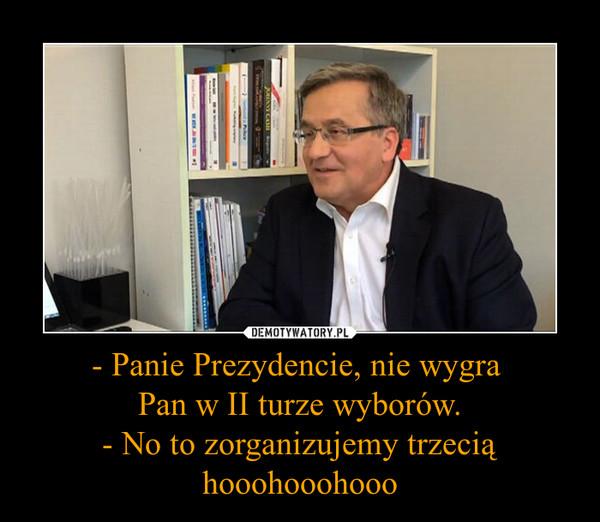 - Panie Prezydencie, nie wygra Pan w II turze wyborów.- No to zorganizujemy trzecią hooohooohooo –