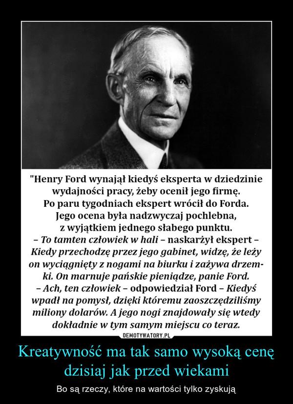 Kreatywność ma tak samo wysoką cenę dzisiaj jak przed wiekami – Bo są rzeczy, które na wartości tylko zyskują Henry Ford wynajął kiedyś eksperta w dziedzinie wydajności pracy, żeby ocenił jego firmę. Po paru tygodniach ekspert wrócił do Forda. Jego ocena była nadzwyczaj pochlebna, z wyjątkiem jednego słabego punktu. – To tamten człowiek w hali – naskarżył ekspert – Kiedy przechodzę przez jego gabinet, widzę, że leży on wyciągnięty z nogami na biurku i zażywa drzemki. On marnuje pańskie pieniądze, panie Ford. – Ach, ten człowiek – odpowiedział Ford – Kiedyś wpadł na pomysł, dzięki któremu zaoszczędziliśmy miliony dolarów. A jego nogi znajdowały się wtedy dokładnie w tym samym miejscu co teraz.
