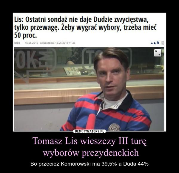Tomasz Lis wieszczy III turę wyborów prezydenckich – Bo przecież Komorowski ma 39,5% a Duda 44%
