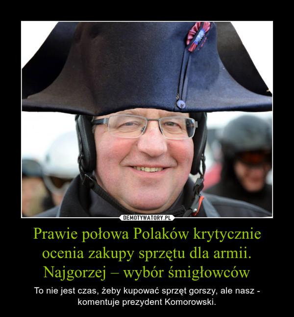 Prawie połowa Polaków krytycznie ocenia zakupy sprzętu dla armii. Najgorzej – wybór śmigłowców – To nie jest czas, żeby kupować sprzęt gorszy, ale nasz - komentuje prezydent Komorowski.