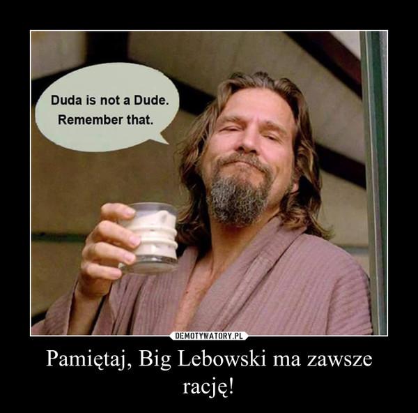 Pamiętaj, Big Lebowski ma zawsze rację! –