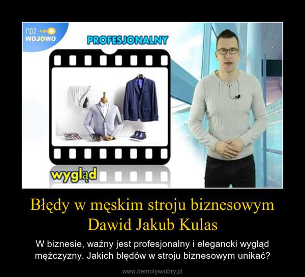 Błędy w męskim stroju biznesowym Dawid Jakub Kulas – W biznesie, ważny jest profesjonalny i elegancki wygląd mężczyzny. Jakich błędów w stroju biznesowym unikać?