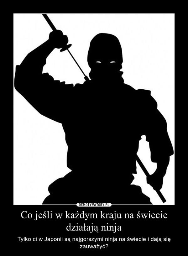 Co jeśli w każdym kraju na świecie działają ninja – Tylko ci w Japonii są najgorszymi ninja na świecie i dają się zauważyć?