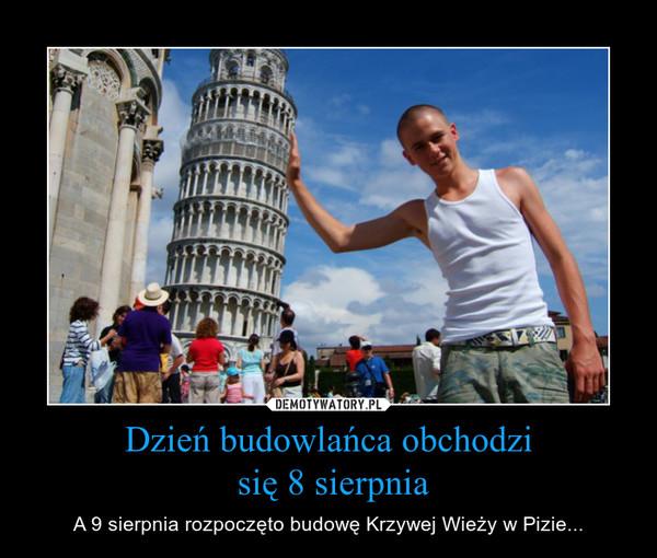 Dzień budowlańca obchodzi się 8 sierpnia – A 9 sierpnia rozpoczęto budowę Krzywej Wieży w Pizie...