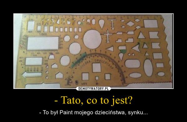 - Tato, co to jest? – - To był Paint mojego dzieciństwa, synku...