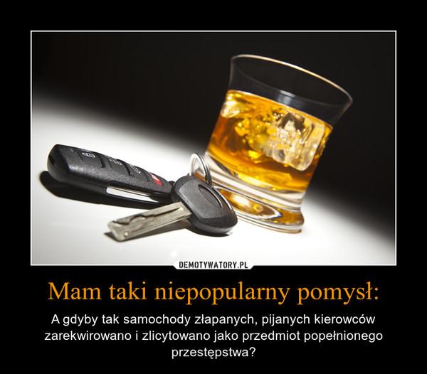 Mam taki niepopularny pomysł: – A gdyby tak samochody złapanych, pijanych kierowców zarekwirowano i zlicytowano jako przedmiot popełnionego przestępstwa?