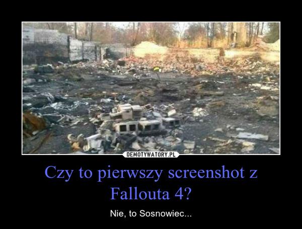 Czy to pierwszy screenshot z Fallouta 4? – Nie, to Sosnowiec...