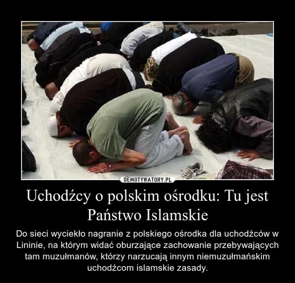 Uchodźcy o polskim ośrodku: Tu jest Państwo Islamskie – Do sieci wyciekło nagranie z polskiego ośrodka dla uchodźców w Lininie, na którym widać oburzające zachowanie przebywających tam muzułmanów, którzy narzucają innym niemuzułmańskim uchodźcom islamskie zasady.