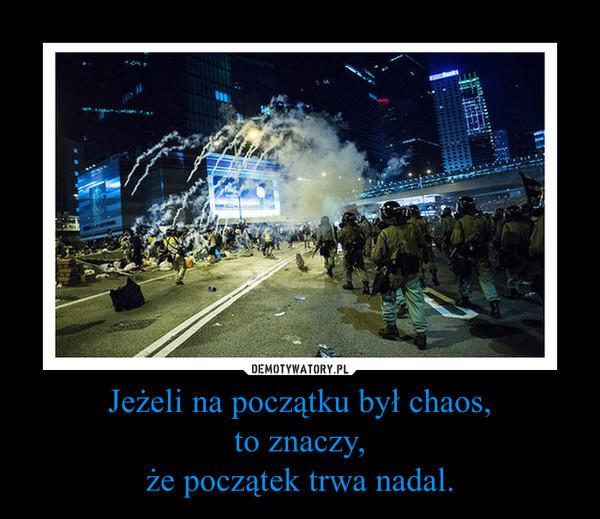 Jeżeli na początku był chaos,to znaczy,że początek trwa nadal. –