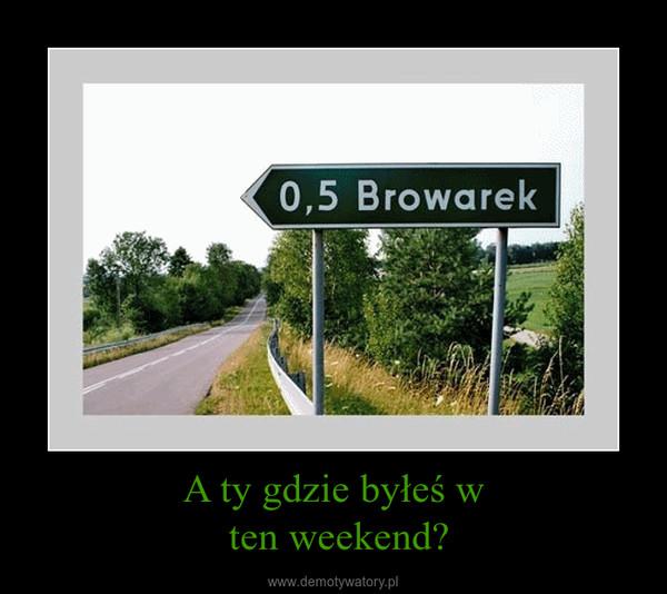 A ty gdzie byłeś w ten weekend? –