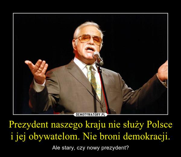 Prezydent naszego kraju nie służy Polsce i jej obywatelom. Nie broni demokracji. – Ale stary, czy nowy prezydent?