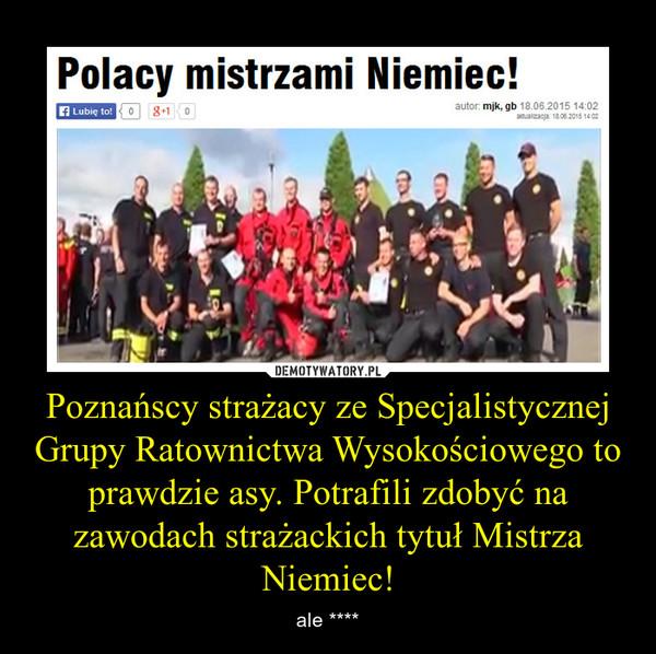 Poznańscy strażacy ze Specjalistycznej Grupy Ratownictwa Wysokościowego to prawdzie asy. Potrafili zdobyć na zawodach strażackich tytuł Mistrza Niemiec! – ale ****
