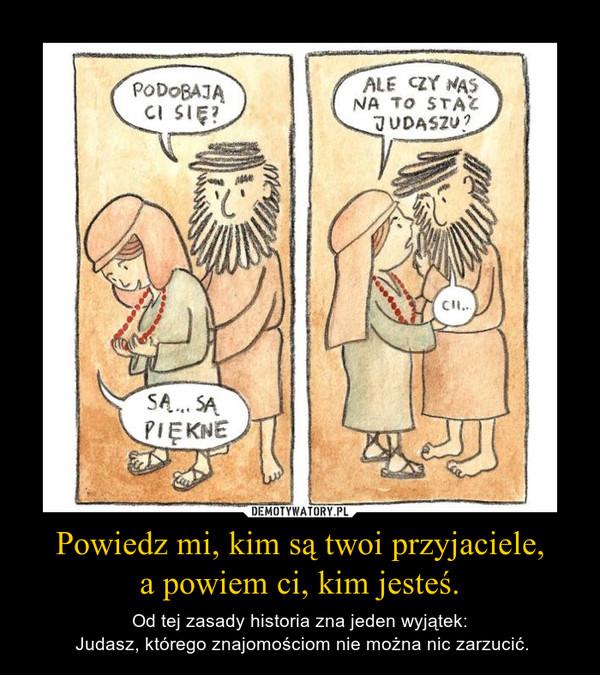 Powiedz mi, kim są twoi przyjaciele,a powiem ci, kim jesteś. – Od tej zasady historia zna jeden wyjątek: Judasz, którego znajomościom nie można nic zarzucić.