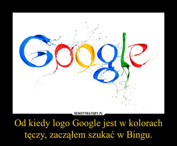 Od kiedy logo Google jest w kolorach tęczy, zacząłem szukać w Bingu. –