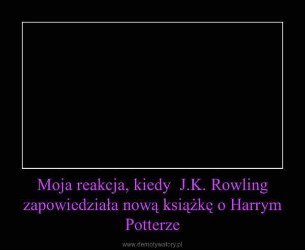 Moja reakcja, kiedy  J.K. Rowling zapowiedziała nową książkę o Harrym Potterze –