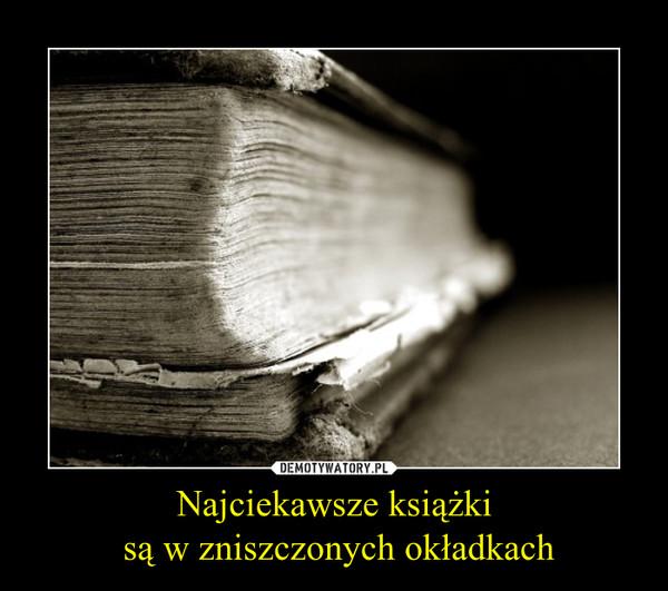 Najciekawsze książki są w zniszczonych okładkach –