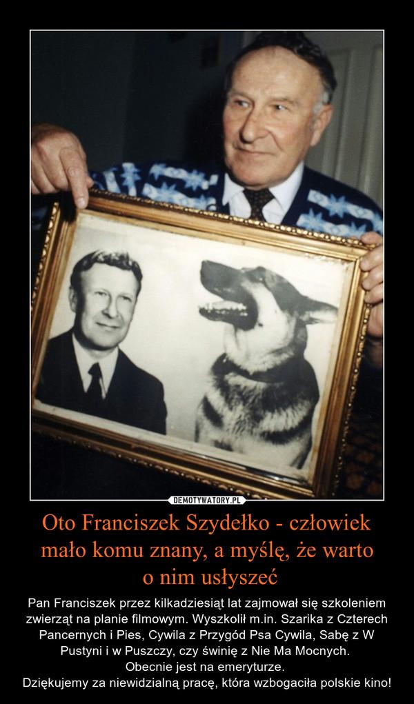 Oto Franciszek Szydełko - człowiek mało komu znany, a myślę, że warto o nim usłyszeć – Pan Franciszek przez kilkadziesiąt lat zajmował się szkoleniem zwierząt na planie filmowym. Wyszkolił m.in. Szarika z Czterech Pancernych i Pies, Cywila z Przygód Psa Cywila, Sabę z W Pustyni i w Puszczy, czy świnię z Nie Ma Mocnych. Obecnie jest na emeryturze. Dziękujemy za niewidzialną pracę, która wzbogaciła polskie kino!