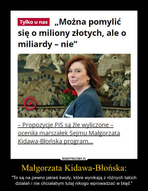 """Małgorzata Kidawa-Błońska: – """"To są na pewno jakieś kwoty, które wynikają z różnych takich działań i nie chciałabym tutaj nikogo wprowadzać w błąd."""""""