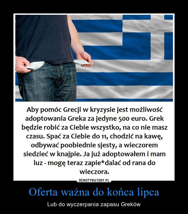 Oferta ważna do końca lipca – Lub do wyczerpania zapasu Greków Aby pomoc Grecji w kryzysie jest możliwość adoptowania Greka za jedyne 500 euro. Każdy Grek jest pracowity i będzie robić za ciebie wszystko to na co nie masz czasu:1. Spać za Ciebie do 11.00, 2. Chodzić za Ciebie na kawę, 3. Odbywać poobiednie sjesty, 4. Wieczorem będzie murem siedzieć za Ciebie w uroczej knajpie. Ja już jednego adoptowałem i mam luz - mogę teraz pracować na niego od rana do wieczora!