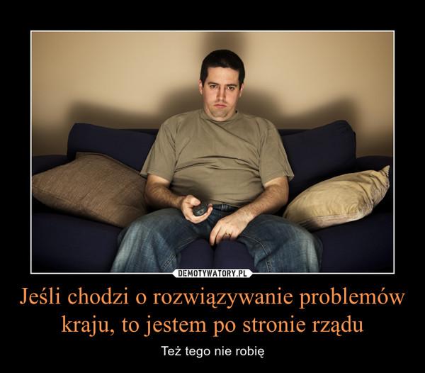 Jeśli chodzi o rozwiązywanie problemów kraju, to jestem po stronie rządu – Też tego nie robię