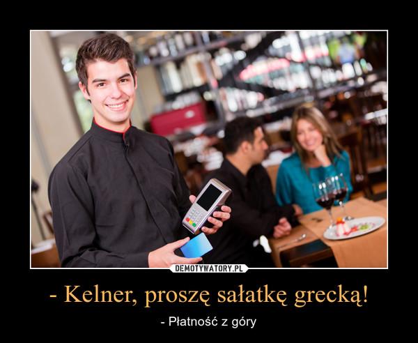 - Kelner, proszę sałatkę grecką! – - Płatność z góry