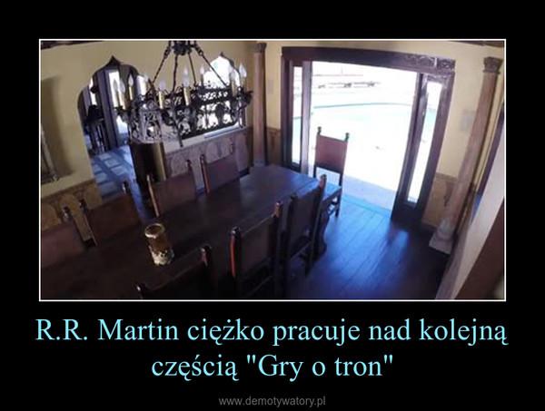 """R.R. Martin ciężko pracuje nad kolejną częścią """"Gry o tron"""" –"""