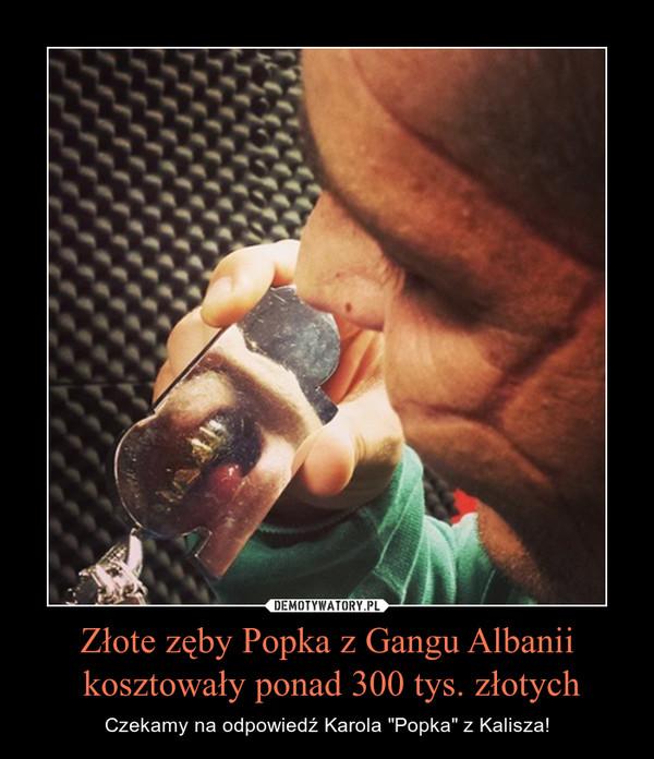 """Złote zęby Popka z Gangu Albanii kosztowały ponad 300 tys. złotych – Czekamy na odpowiedź Karola """"Popka"""" z Kalisza!"""