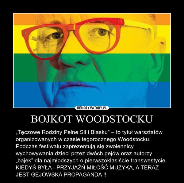 """BOJKOT WOODSTOCKU – """"Tęczowe Rodziny Pełne Sił i Blasku"""" – to tytuł warsztatów organizowanych w czasie tegorocznego Woodstocku. Podczas festiwalu zaprezentują się zwolennicy wychowywania dzieci przez dwóch gejów oraz autorzy """"bajek"""" dla najmłodszych o pierwszoklasiście-transwestycie.KIEDYŚ BYŁA - PRZYJAŹŃ MIŁOŚĆ MUZYKA, A TERAZ JEST GEJOWSKA PROPAGANDA !!"""