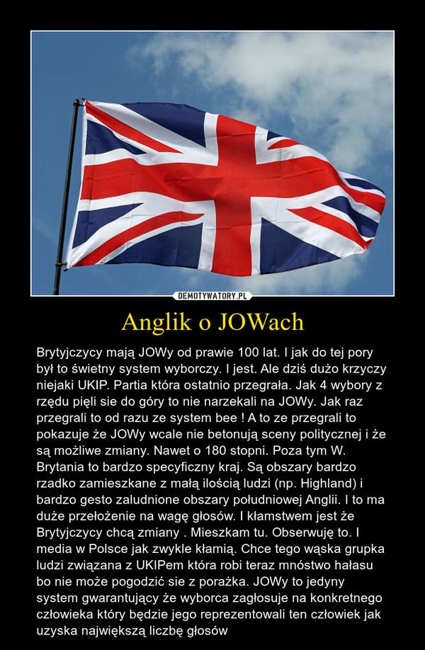 Anglik o JOWach – Brytyjczycy mają JOWy od prawie 100 lat. I jak do tej pory był to świetny system wyborczy. I jest. Ale dziś dużo krzyczy niejaki UKIP. Partia która ostatnio przegrała. Jak 4 wybory z rzędu pięli sie do góry to nie narzekali na JOWy. Jak raz przegrali to od razu ze system bee ! A to ze przegrali to pokazuje że JOWy wcale nie betonują sceny politycznej i że są możliwe zmiany. Nawet o 180 stopni. Poza tym W. Brytania to bardzo specyficzny kraj. Są obszary bardzo rzadko zamieszkane z małą ilością ludzi (np. Highland) i bardzo gesto zaludnione obszary południowej Anglii. I to ma duże przełożenie na wagę głosów. I kłamstwem jest że Brytyjczycy chcą zmiany . Mieszkam tu. Obserwuję to. I media w Polsce jak zwykle kłamią. Chce tego wąska grupka ludzi związana z UKIPem która robi teraz mnóstwo hałasu bo nie może pogodzić sie z porażka. JOWy to jedyny system gwarantujący że wyborca zagłosuje na konkretnego człowieka który będzie jego reprezentowali ten człowiek jak uzyska największą liczbę głosów