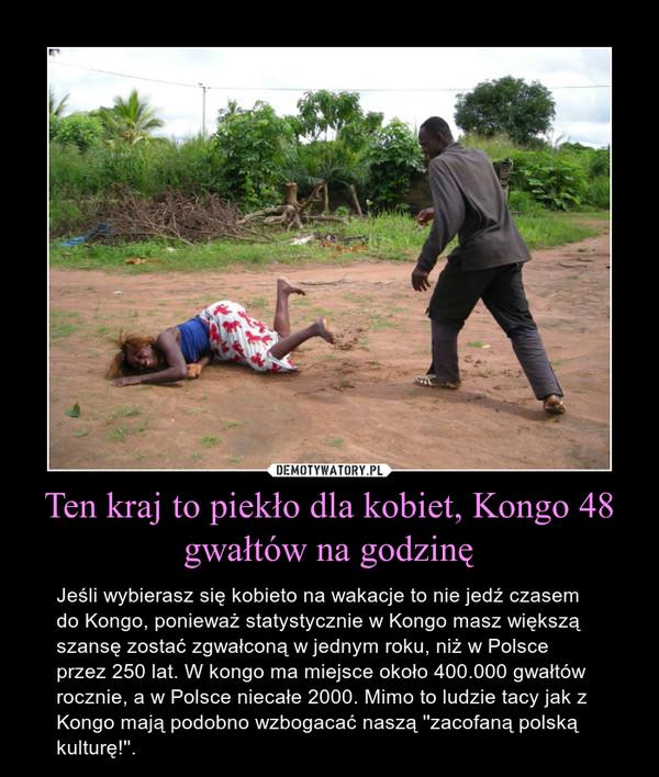 Ten kraj to piekło dla kobiet, Kongo 48 gwałtów na godzinę – Jeśli wybierasz się kobieto na wakacje to nie jedź czasem do Kongo, ponieważ statystycznie w Kongo masz większą szansę zostać zgwałconą w jednym roku, niż w Polsce przez 250 lat. W kongo ma miejsce około 400.000 gwałtów rocznie, a w Polsce niecałe 2000. Mimo to ludzie tacy jak z Kongo mają podobno wzbogacać naszą ''zacofaną polską kulturę!''.