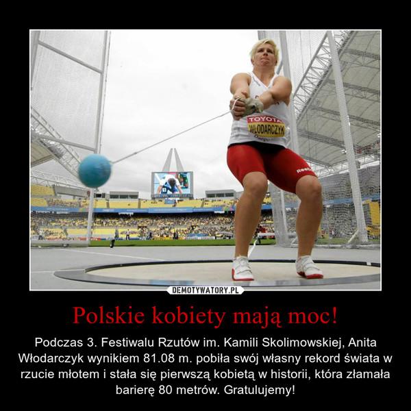Polskie kobiety mają moc! – Podczas 3. Festiwalu Rzutów im. Kamili Skolimowskiej, Anita Włodarczyk wynikiem 81.08 m. pobiła swój własny rekord świata w rzucie młotem i stała się pierwszą kobietą w historii, która złamała barierę 80 metrów. Gratulujemy!