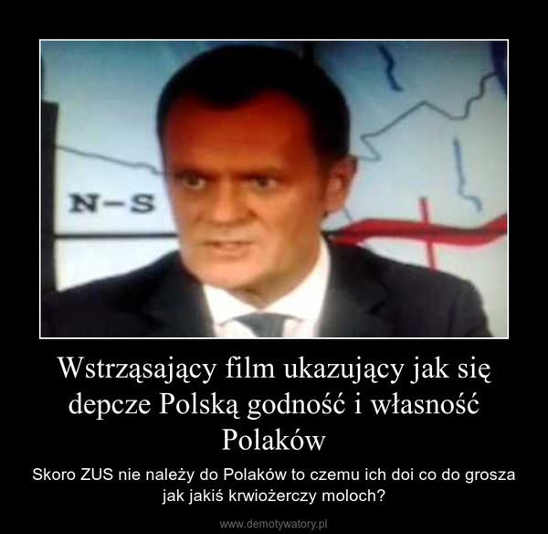 Wstrząsający film ukazujący jak się depcze Polską godność i własność Polaków – Skoro ZUS nie należy do Polaków to czemu ich doi co do grosza jak jakiś krwiożerczy moloch?