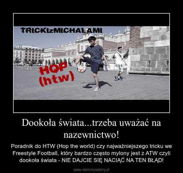 Dookoła świata...trzeba uważać na nazewnictwo! – Poradnik do HTW (Hop the world) czy najważniejszego tricku we Freestyle Football, który bardzo często mylony jest z ATW czyli dookoła świata - NIE DAJCIE SIĘ NACIĄĆ NA TEN BŁĄD!