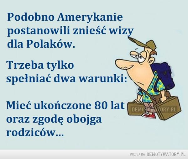 Wizy –  Podobno Amerykanie postanowili znieść wizy dla Polaków. Trzeba tylko spełniać dwa warunki: Mieć ukończone 80 lat oraz zgodę obojga rodziców...