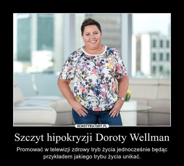 Szczyt hipokryzji Doroty Wellman – Promować w telewizji zdrowy tryb życia jednocześnie będąc przykładem jakiego trybu życia unikać.