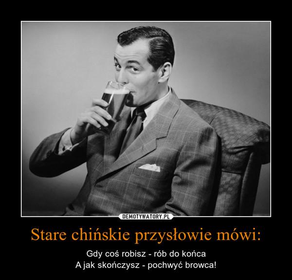 Stare chińskie przysłowie mówi: – Gdy coś robisz - rób do końcaA jak skończysz - pochwyć browca!