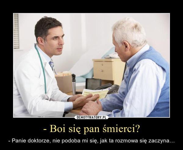 - Boi się pan śmierci? – - Panie doktorze, nie podoba mi się, jak ta rozmowa się zaczyna…