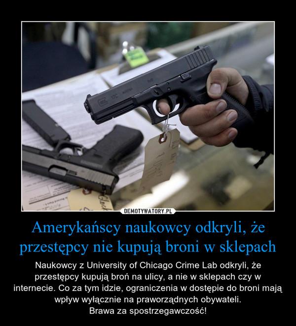 Amerykańscy naukowcy odkryli, że przestępcy nie kupują broni w sklepach – Naukowcy z University of Chicago Crime Lab odkryli, że przestępcy kupują broń na ulicy, a nie w sklepach czy w internecie. Co za tym idzie, ograniczenia w dostępie do broni mają wpływ wyłącznie na praworządnych obywateli.Brawa za spostrzegawczość!